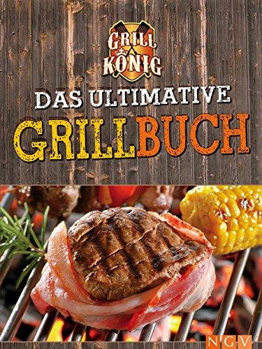Das ultimative Grillbuch: Mit allem was man(n) zum Grillen braucht: Marinaden, Grillsaucen, Dips, Salate, Beilagen