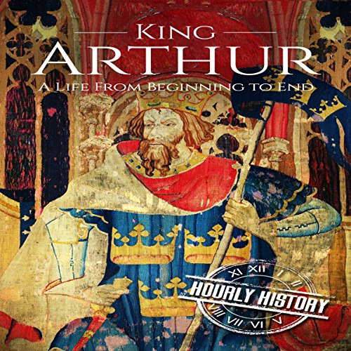 King Arthur: A Life from Beginning to End Audiobook By Hourly History cover art