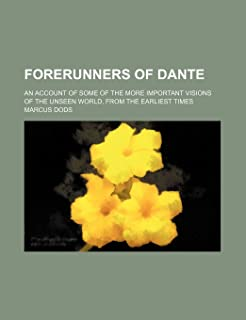 Forerunners of Dante; An Account of Some of the More Important Visions of the Unseen World, from the Earliest Times