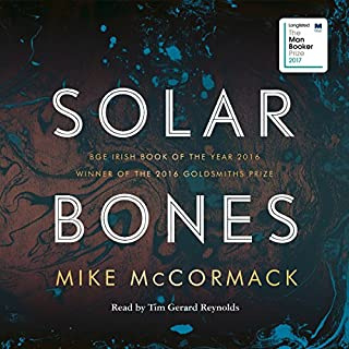 Solar Bones                   By:                                                                                                                                 Mike McCormack                               Narrated by:                                                                                                                                 Tim Gerard Reynolds                      Length: 9 hrs     74 ratings     Overall 4.1
