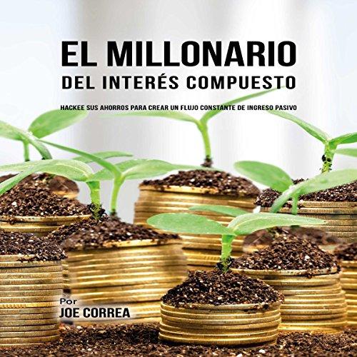 El Millonario Del Interés Compuesto: Hackee Sus Ahorros Para Crear Un Flujo Constante De Ingreso Pasivo [The Compound Interest Millionaire] audiobook cover art