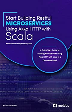 Start Building RESTful Microservices using Akka HTTP with Scala: A Quick Start Guide to building Microservices using Akka HTTP with Scala in a One-Week Read (Knoldus Reactive Programming Series)