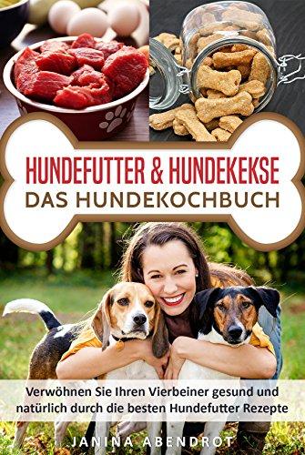 Hundefutter & Hundekekse – Das Hundekochbuch: Verwöhnen Sie Ihren Vierbeiner gesund und natürlich durch die besten Hundefutter Rezepte (Hundefutter selbstgemacht, Hundefutter kochen, Hundeernährung)