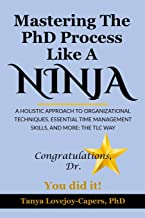 Mastering The PhD Process Like A Ninja: A Holistic Approach To Organizational Techniques Essential Time Management Skills,...
