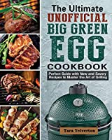 The Ultimate Unofficial Big Green Egg Cookbook: Perfect Guide with New and Savory Recipes to Master the Art of Grilling