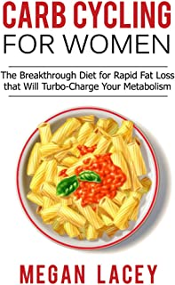 Carb Cycling for Women: The Breakthrough Diet for Rapid Fat Loss that Will Turbo-Charge Your Metabolism - Discover the Super Simple Methods for Blasting ... Cycling Diet for Rapid Fat Loss Book 1)