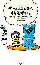 表紙: ゲームばっかりしてなさい。-12歳の息子を育ててくれたゲームたち- | 浜村 弘一