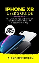 IPHONE XR USER'S GUIDE: The Ultimate Tips and Tricks on How to Use Your iPhone XR in Best Optimal Way  (2019 Update)
