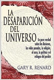 La Desaparición del Universo: La pura verdad sobre las ilusiones, las vidas pasadas, la religi ón, el sexo, la política y el milagro del perdón (Spanish Edition)