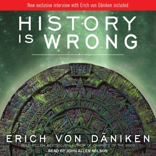 History Is Wrong                   By:                                                                                                                                 Erich von Daniken                               Narrated by:                                                                                                                                 John Allen Nelson                      Length: 6 hrs and 11 mins     344 ratings     Overall 3.9