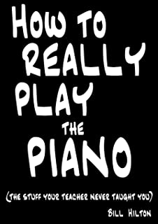 How to Really Play the Piano: The Stuff Your Teacher Never T