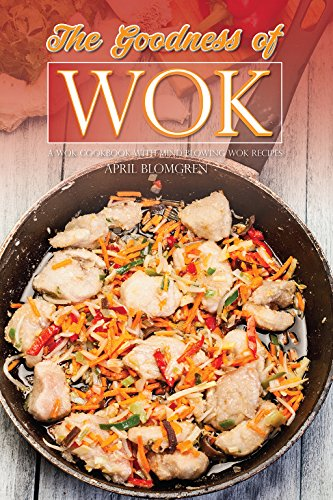 The Goodness of Wok: A Wok Cookbook with Mind Blowing Wok Recipes
