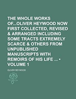 The Whole Works Ofoliver Heywood Now First Collected, Revised & Arranged Including Some Tracts Extremely Scarce & Others f...