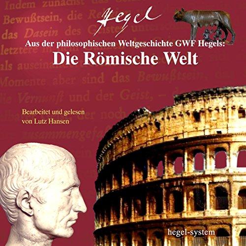 Aus Hegels Philosophie der Weltgeschichte: Die Römische Welt