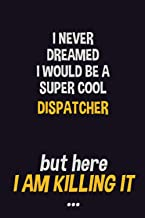 I never dreamed I would be a super cool Dispatcher but here I am killing it: Job Related Motivational Quotes 6x9 120 Pages...