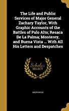 The Life and Public Services of Major General Zachary Taylor, With Graphic Accounts of the Battles of Palo Alto; Resaca De La Palma; Monterey, and Buena Vista ... With All His Letters and Despatches