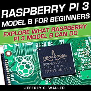 Raspberry Pi 3 Model B for Beginners     Explore What Raspberry Pi 3 Model B Can Do              By:                                                                                                                                 Jeffrey S. Waller                               Narrated by:                                                                                                                                 Mark Norman                      Length: 3 hrs and 1 min     25 ratings     Overall 4.8