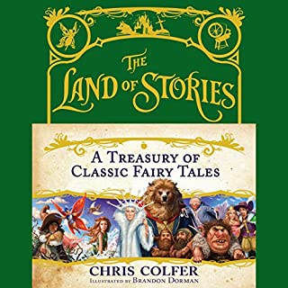 The Land of Stories: A Treasury of Classic Fairy Tales                   Written by:                                                                                                                                 Chris Colfer,                                                                                        Brandon Dorman - illustrator                               Narrated by:                                                                                                                                 Chris Colfer                      Length: 4 hrs and 25 mins     Not rated yet     Overall 0.0