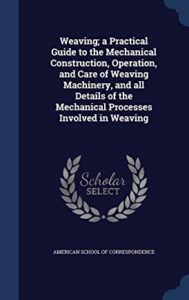 Weaving; A Practical Guide to the Mechanical Construction, Operation, and Care of Weaving Machinery, and All Details of the Mechanical Processes Involved in Weaving