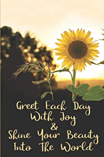 Greet Each Day With Joy & Shine You Beauty Into The World: Sunflower Journals To Write In For Women Men Teens Inspirationa...