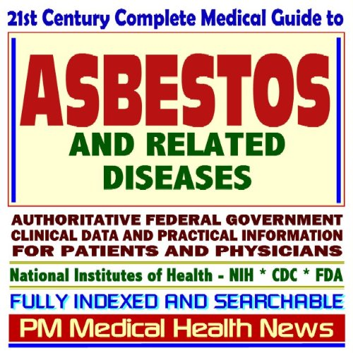 21st Century Complete Medical Guide to Asbestos and Related Diseases, Authoritative CDC, NIH, EPA, and OSHA Documents, Clinical References, and Practical Information for Patients and Physicians