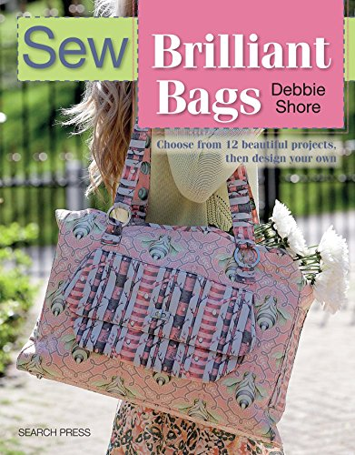 Sew Brilliant Bags: Choose from 12 beautiful projects, then design your own (SEW SERIES)