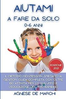 Aiutami a Fare da Solo 0-6 Anni: Il Metodo Montessori Spiegato ai Genitori. Guida Completa con Oltre 180 Attività per lo S...