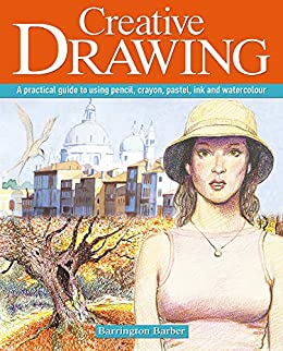 Creative Drawing: A practical guide to using pencil, crayon, pastel, ink and watercolour by [Barrington Barber]
