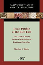 Jesus' Parable of the Rich Fool: Luke 12:13-34 Among Ancient Conversations on Death and Possessions (Society of Biblical L...