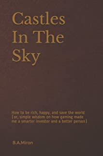 Castles In The Sky: How to be rich, happy, and save the world (or, simple wisdom on how gaming made me a smarter investor ...