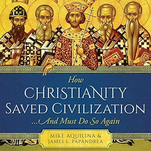 How Christianity Saved Civilization...and Must Do So Again audiobook cover art