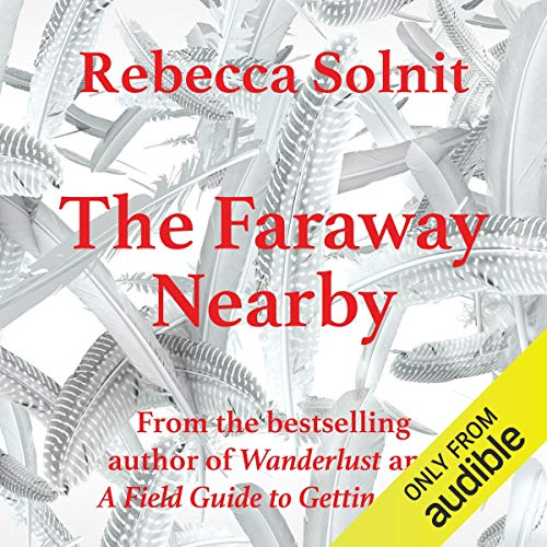 The Faraway Nearby                   Written by:                                                                                                                                 Rebecca Solnit                               Narrated by:                                                                                                                                 Rebecca Solnit                      Length: 7 hrs and 20 mins     Not rated yet     Overall 0.0