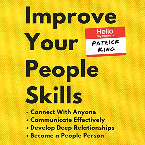 Improve Your People Skills: How to Connect with Anyone, Communicate Effectively, Develop Deep Relationships, Become a Peo...