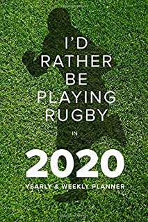 I'd Rather Be Playing Rugby In 2020 - Yearly And Weekly Planner: Week To A Page Gift Organiser & Diary