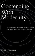 Contending With Modernity: Catholic Higher Education in the Twentieth Century
