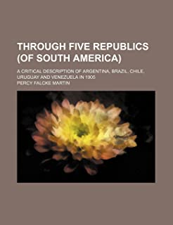 Through Five Republics (of South America); A Critical Description of Argentina, Brazil, Chile, Uruguay and Venezuela in 1905