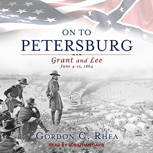 On to Petersburg     Grant and Lee, June 4-15, 1864              By:                                                                                                                                 Gordon C. Rhea                               Narrated by:                                                                                                                                 Jonathan Davis                      Length: 16 hrs and 21 mins     18 ratings     Overall 4.7