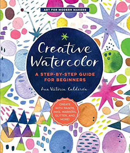 Creative Watercolor:A Step-by-Step Guide for Beginners--Create with Paints, Inks, Markers, Glitter, and More! (Art for Modern Makers)