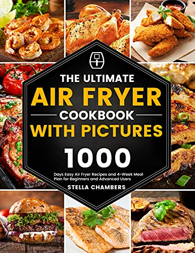 The Ultimate Air Fryer Cookbook with Pictures: 1000 Days Easy Air Fryer Recipes and 4-Week Meal Plan for Beginners and Advanced Users