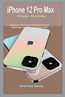 iPhone 12 Pro Max User Guide: Simple To Understand Manual With Pictorial Illustrations And Shortcuts To Mastering And Maxi...
