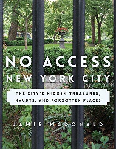 No Access New York City: The City's Hidden Treasures, Haunts, and Forgotten Places