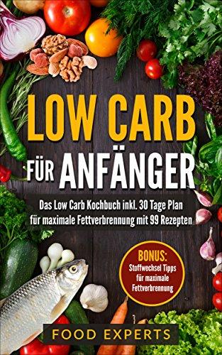 Low Carb für Anfänger: Das Low Carb Kochbuch inkl. 30 Tage Plan für optimale Fettverbrennung mit 99 Rezepten (Low Carb Rezepte, Rezepte ohne Kohlenhydrate, ... Low Carb) (Food Experts Rezeptbücher 1)