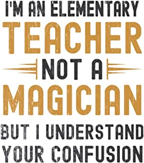 Im a Elementary Teacher, Not a Magician, but Understand, your Confusion : Funny Notebook Gift for Elementary Teachers: Fun...