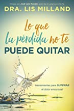 Lo que la pérdida  no te puede quitar: Herramientas para superar el dolor emocional (Spanish Edition)