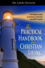 The Practical Handbook for Christian Living: The Believer's Guide to Growing in Christ and Living With Purpose