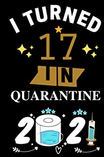 I Turned 17 In Quarantine 2021 Notebook: Happy 17th Birthday 17 Years Old Gift Ideas for Boys, Girls and Kids, Quarantine ...