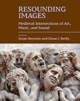 Resounding Images: Medieval Intersections of Art, Music, and Sound (Studies in the Visual Cultures of the Middle Ages)