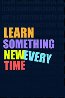 LEARN SOMETHING NEW EVERY TIME. Notebook for Self-Motivated Life Long Learners. Perfect Notebook for People Who Learn Some...