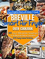 Breville Smart Air Fryer Oven Cookbook: Enjoy Delightful Meals with Family & Friends - 300 Easy-to-Make and Time-Saving Recipes for Healthy Dishes that are Guaranteed 100% Evenly Cooked Perfection