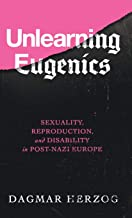 Unlearning Eugenics: Sexuality, Reproduction, and Disability in Post-Nazi Europe (George L. Mosse Series in Modern European Cultural and Intellectual History)